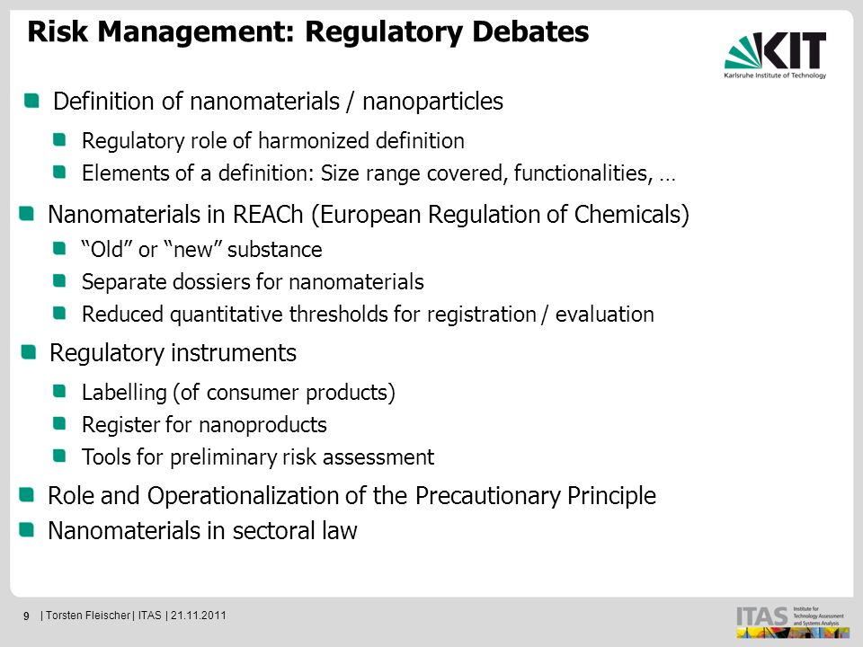 9 Definition of nanomaterials / nanoparticles Risk Management: Regulatory Debates Regulatory role of harmonized definition Elements of a definition: Size range covered, functionalities, … Nanomaterials in REACh (European Regulation of Chemicals) Old or new substance Separate dossiers for nanomaterials Reduced quantitative thresholds for registration / evaluation Regulatory instruments Labelling (of consumer products) Register for nanoproducts Tools for preliminary risk assessment Role and Operationalization of the Precautionary Principle Nanomaterials in sectoral law | Torsten Fleischer | ITAS | 21.11.2011