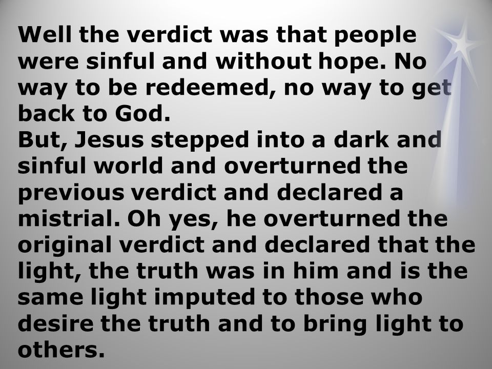 The Verdict is out that Jesus is the Christ, the living word, the Savior that came to redeem the humanity, the living water that can quench the spiritual thirst and the living bread that satisfies the hunger.