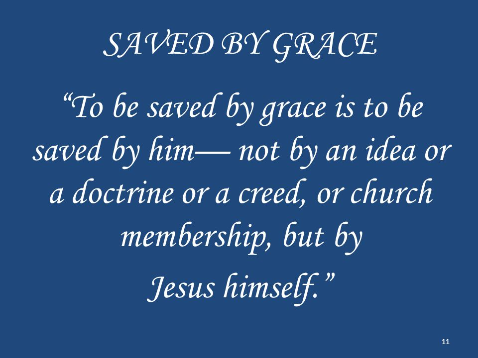 SAVED BY GRACE To be saved by grace is to be saved by him— not by an idea or a doctrine or a creed, or church membership, but by Jesus himself. 11