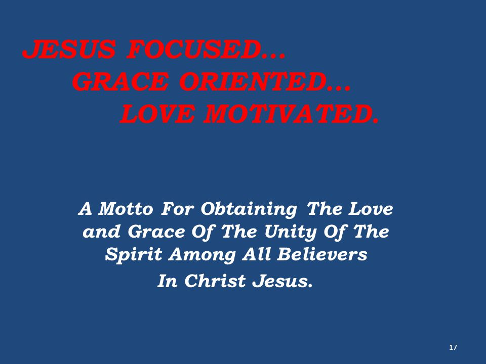 JESUS FOCUSED… GRACE ORIENTED… LOVE MOTIVATED. A Motto For Obtaining The Love and Grace Of The Unity Of The Spirit Among All Believers In Christ Jesus