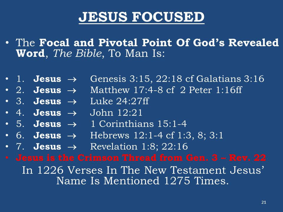 JESUS FOCUSED The Focal and Pivotal Point Of God's Revealed Word, The Bible, To Man Is: 1. Jesus  Genesis 3:15, 22:18 cf Galatians 3:16 2. Jesus  Ma