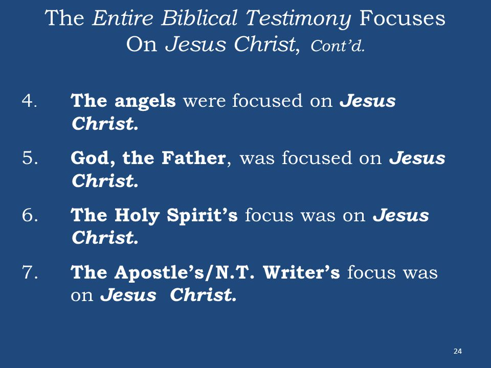 The Entire Biblical Testimony Focuses On Jesus Christ, Cont'd. 24 4. The angels were focused on Jesus Christ. 5. God, the Father, was focused on Jesus