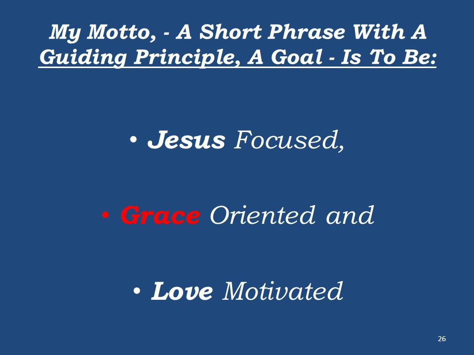 My Motto, - A Short Phrase With A Guiding Principle, A Goal - Is To Be: Jesus Focused, Grace Oriented and Love Motivated 26