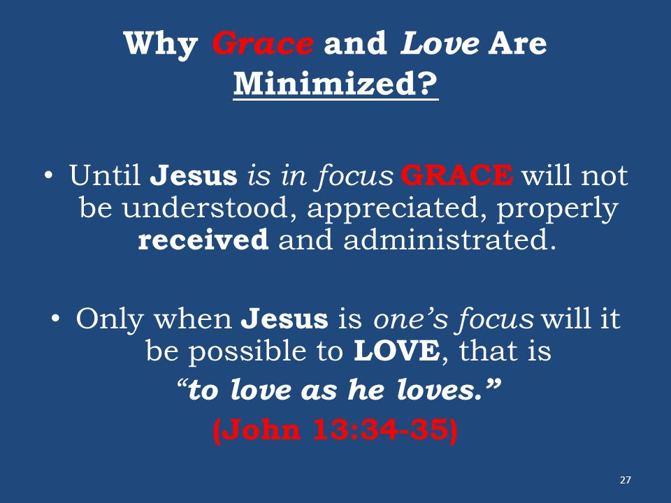 Why Grace and Love Are Minimized? Until Jesus is in focus GRACE will not be understood, appreciated, properly received and administrated. Only when Je