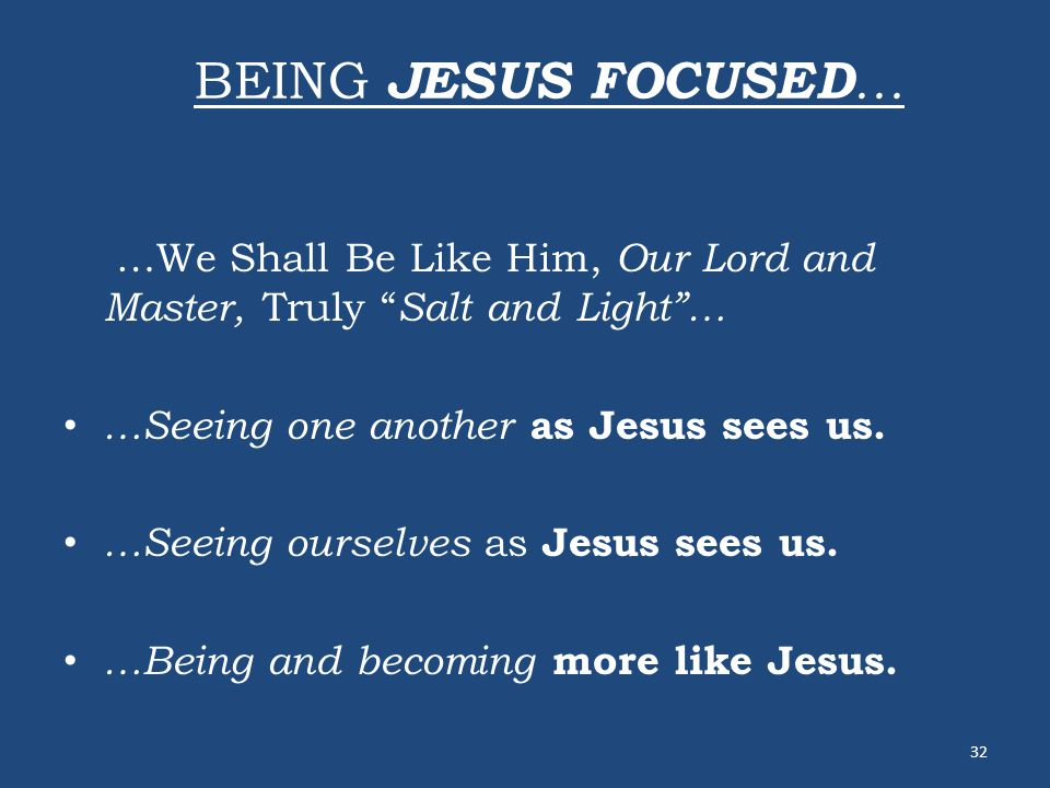 "BEING JESUS FOCUSED … …We Shall Be Like Him, Our Lord and Master, Truly "" Salt and Light""… …Seeing one another as Jesus sees us. …Seeing ourselves as"