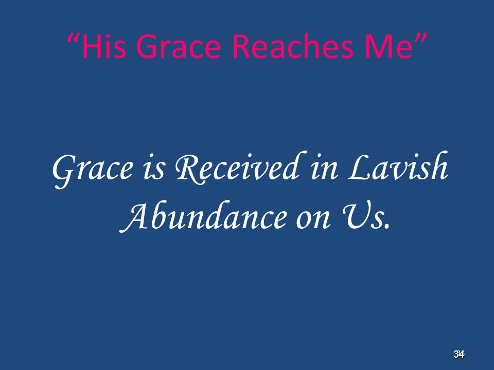 "34 34 ""His Grace Reaches Me"" Grace is Received in Lavish Abundance on Us."