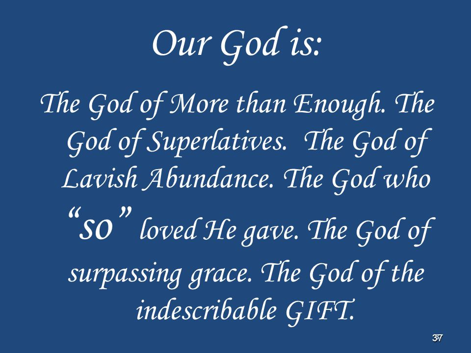 "37 37 Our God is: The God of More than Enough. The God of Superlatives. The God of Lavish Abundance. The God who ""so"" loved He gave. The God of surpas"