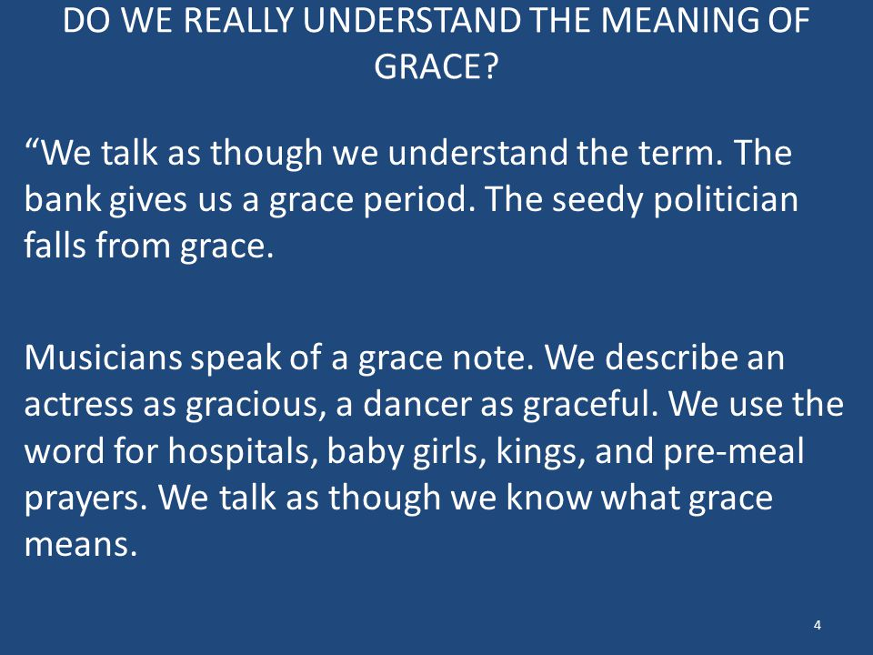 "DO WE REALLY UNDERSTAND THE MEANING OF GRACE? ""We talk as though we understand the term. The bank gives us a grace period. The seedy politician falls"