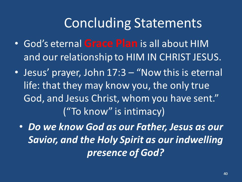 "Concluding Statements God's eternal Grace Plan is all about HIM and our relationship to HIM IN CHRIST JESUS. Jesus' prayer, John 17:3 – ""Now this is e"
