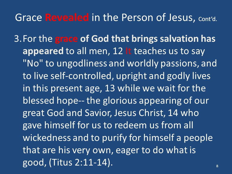 Grace Revealed in the Person of Jesus, Cont'd. 3.For the grace of God that brings salvation has appeared to all men, 12 It teaches us to say