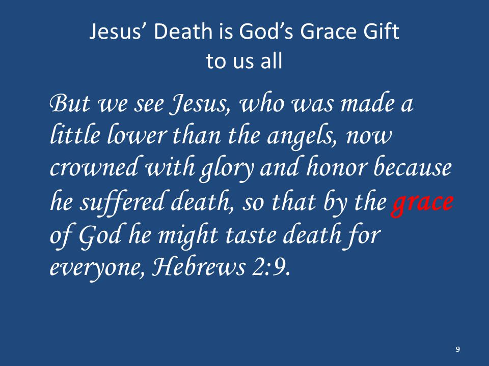 Jesus' Death is God's Grace Gift to us all But we see Jesus, who was made a little lower than the angels, now crowned with glory and honor because he