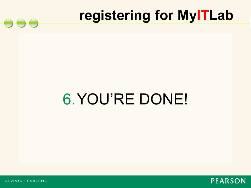 registering for MyITLab 6.YOU'RE DONE!