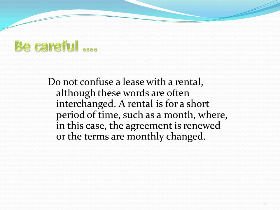 Do not confuse a lease with a rental, although these words are often interchanged. A rental is for a short period of time, such as a month, where, in