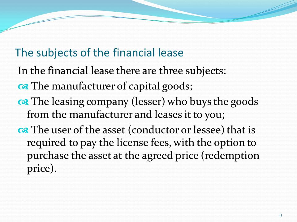The subjects of the financial lease In the financial lease there are three subjects:  The manufacturer of capital goods;  The leasing company (lesse