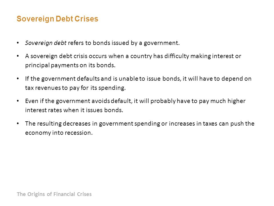 Sovereign Debt Crises Sovereign debt refers to bonds issued by a government.