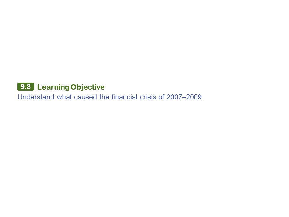 9.3 Learning Objective Understand what caused the financial crisis of 2007–2009.
