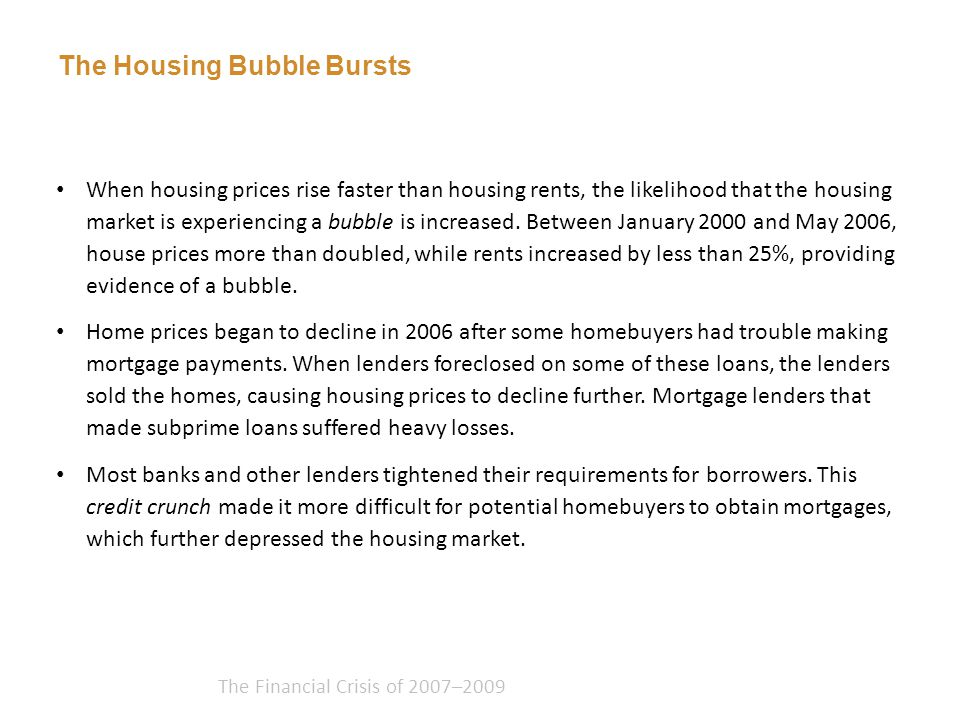 The Financial Crisis of 2007–2009 When housing prices rise faster than housing rents, the likelihood that the housing market is experiencing a bubble is increased.