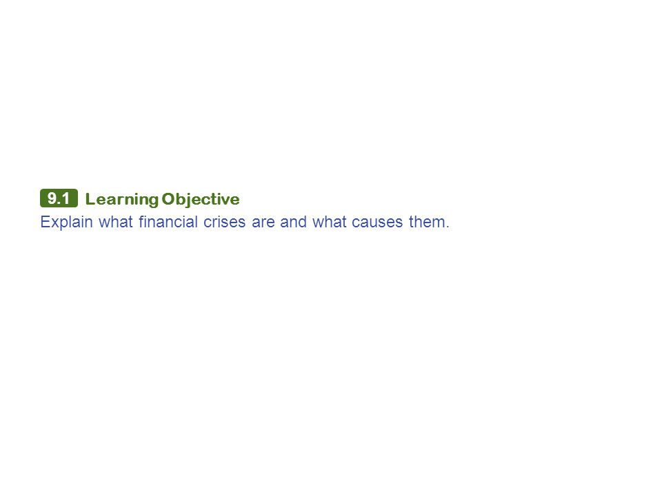 9.1 Learning Objective Explain what financial crises are and what causes them.