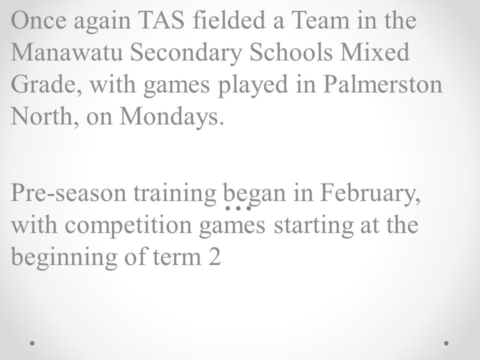 Once again TAS fielded a Team in the Manawatu Secondary Schools Mixed Grade, with games played in Palmerston North, on Mondays. Pre-season training be