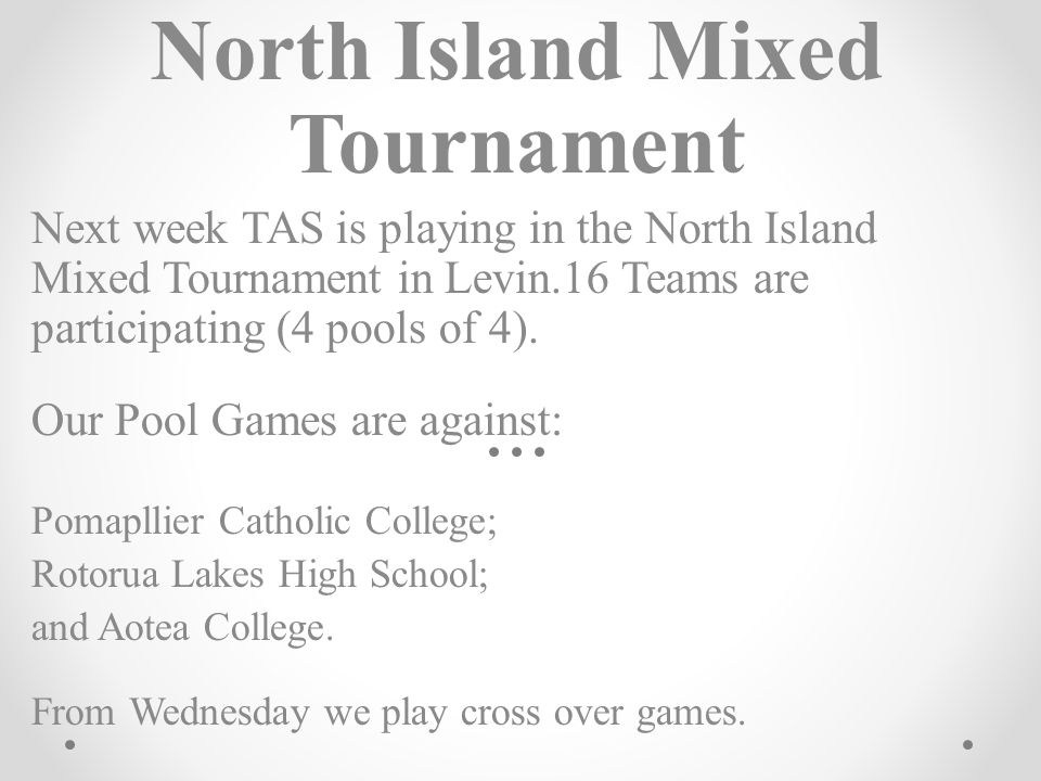 North Island Mixed Tournament Next week TAS is playing in the North Island Mixed Tournament in Levin.16 Teams are participating (4 pools of 4). Our Po