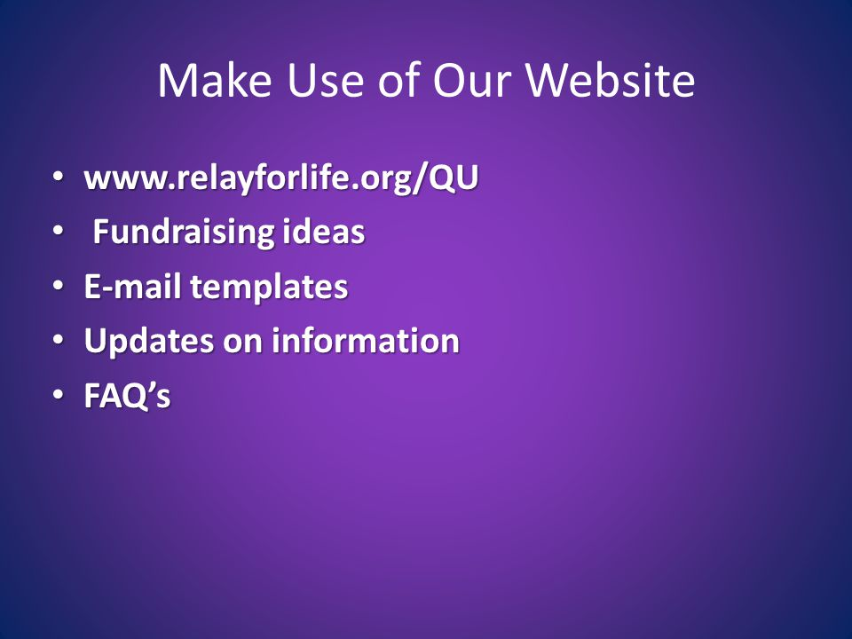 Make Use of Our Website www.relayforlife.org/QU www.relayforlife.org/QU Fundraising ideas Fundraising ideas E-mail templates E-mail templates Updates