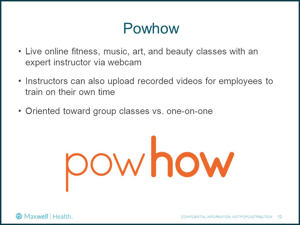 Powhow CONFIDENTIAL INFORMATION, NOT FOR DISTRIBUTION 12 Live online fitness, music, art, and beauty classes with an expert instructor via webcam Instructors can also upload recorded videos for employees to train on their own time Oriented toward group classes vs.