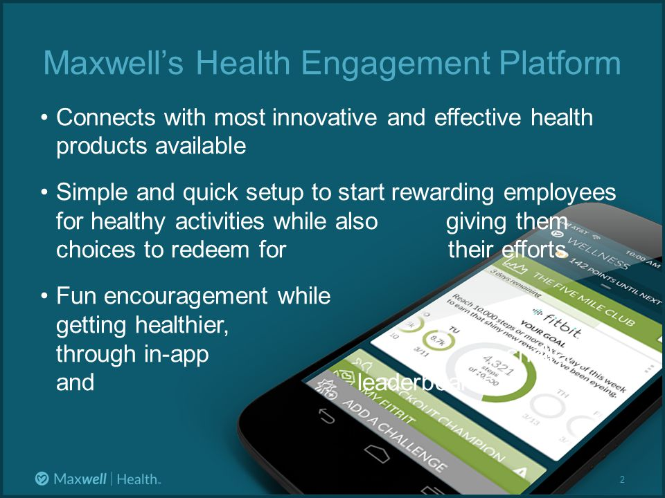 Maxwell's Health Engagement Platform Connects with most innovative and effective health products available Simple and quick setup to start rewarding employees for healthy activities while also giving them choices to redeem for their efforts Fun encouragement while getting healthier, through in-app challenges and leaderboards 2