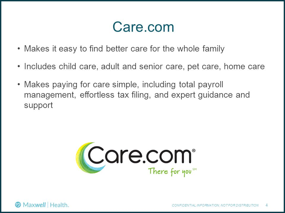 Care.com CONFIDENTIAL INFORMATION, NOT FOR DISTRIBUTION 4 Makes it easy to find better care for the whole family Includes child care, adult and senior care, pet care, home care Makes paying for care simple, including total payroll management, effortless tax filing, and expert guidance and support
