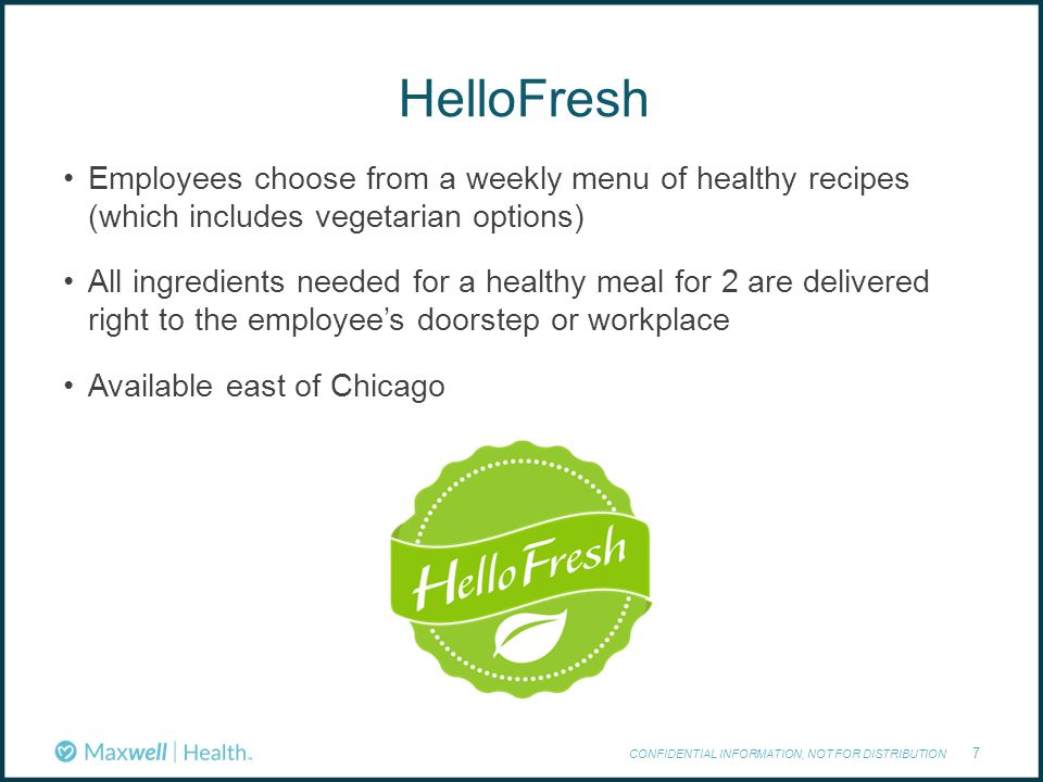 HelloFresh CONFIDENTIAL INFORMATION, NOT FOR DISTRIBUTION 7 Employees choose from a weekly menu of healthy recipes (which includes vegetarian options) All ingredients needed for a healthy meal for 2 are delivered right to the employee's doorstep or workplace Available east of Chicago