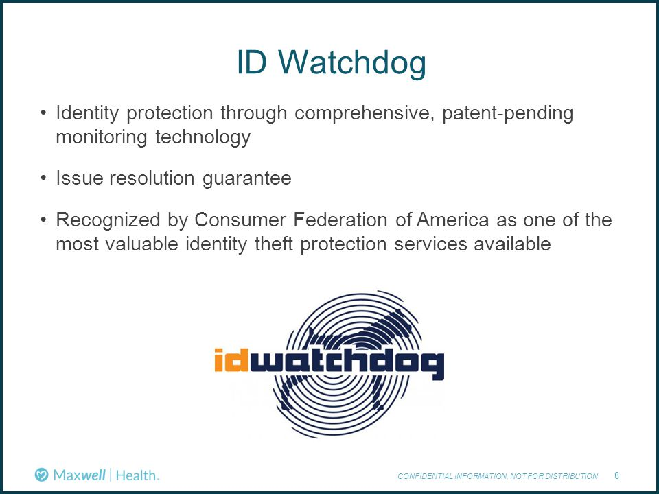 ID Watchdog CONFIDENTIAL INFORMATION, NOT FOR DISTRIBUTION 8 Identity protection through comprehensive, patent-pending monitoring technology Issue resolution guarantee Recognized by Consumer Federation of America as one of the most valuable identity theft protection services available