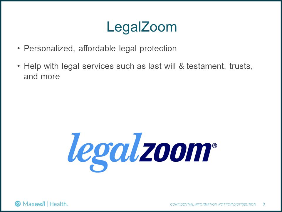 LegalZoom CONFIDENTIAL INFORMATION, NOT FOR DISTRIBUTION 9 Personalized, affordable legal protection Help with legal services such as last will & testament, trusts, and more