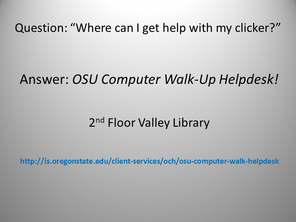 Question: Where can I get help with my clicker Answer: OSU Computer Walk-Up Helpdesk.