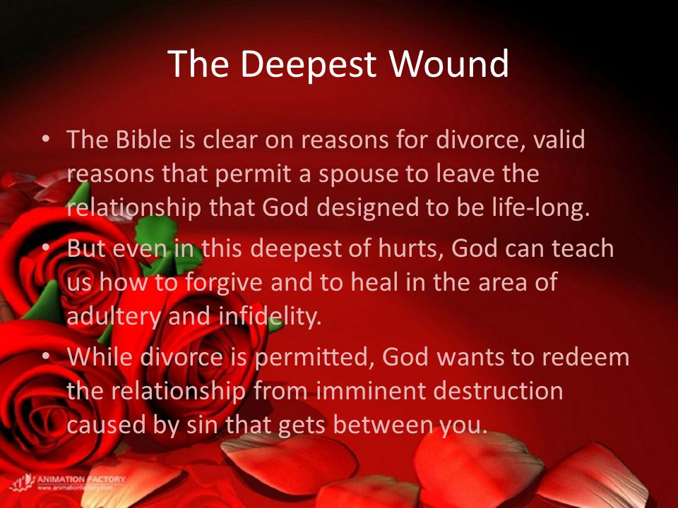 The Deepest Wound The Bible is clear on reasons for divorce, valid reasons that permit a spouse to leave the relationship that God designed to be life-long.