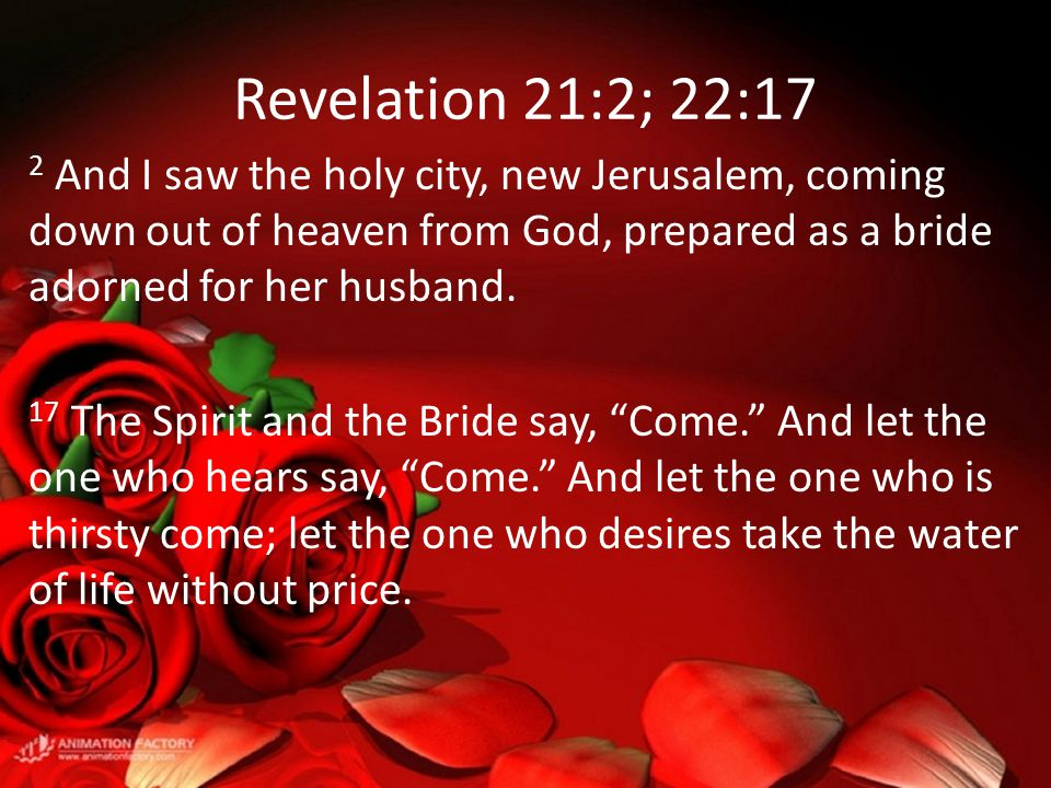 Revelation 21:2; 22:17 2 And I saw the holy city, new Jerusalem, coming down out of heaven from God, prepared as a bride adorned for her husband.