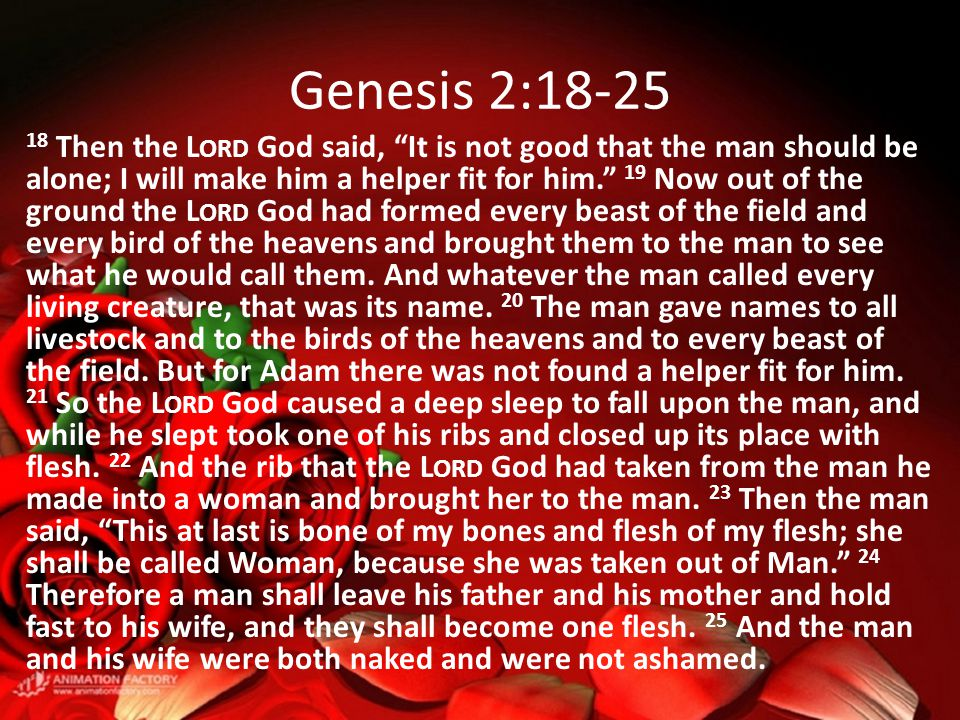 Genesis 2:18-25 18 Then the L ORD God said, It is not good that the man should be alone; I will make him a helper fit for him. 19 Now out of the ground the L ORD God had formed every beast of the field and every bird of the heavens and brought them to the man to see what he would call them.
