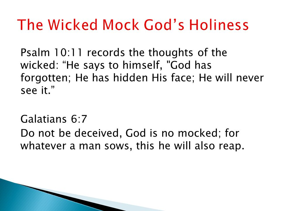 Psalm 10:11 records the thoughts of the wicked: He says to himself, God has forgotten; He has hidden His face; He will never see it. Galatians 6:7 Do not be deceived, God is no mocked; for whatever a man sows, this he will also reap.