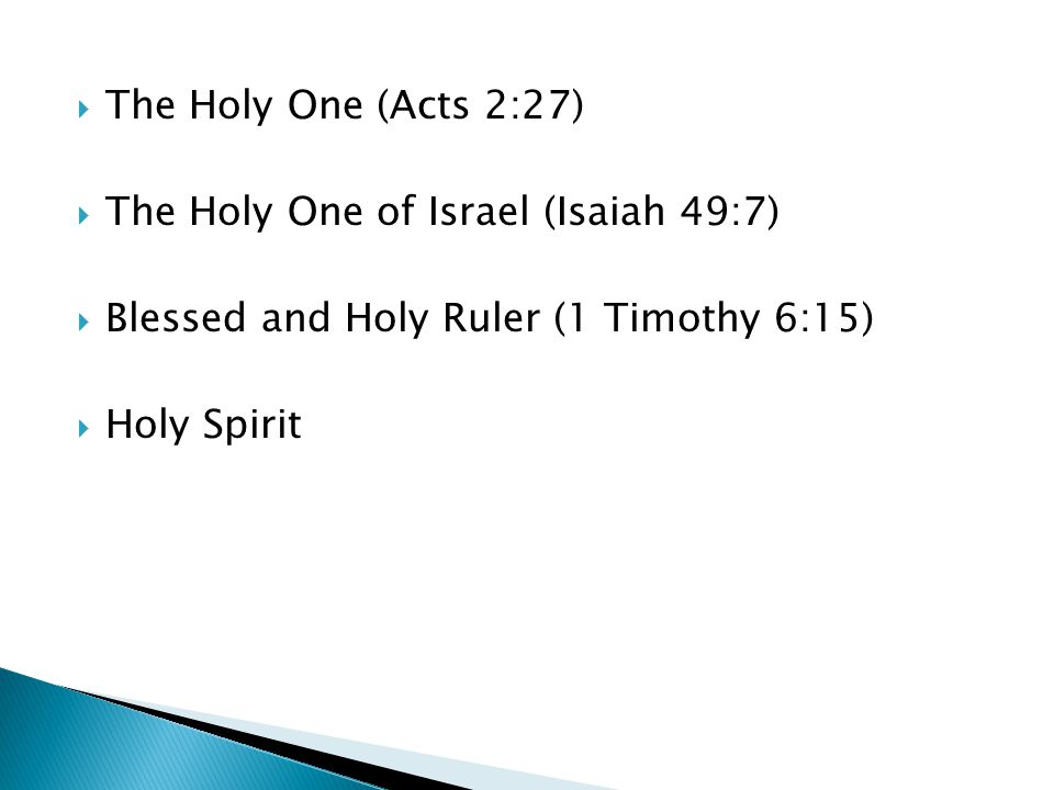  The Holy One (Acts 2:27)  The Holy One of Israel (Isaiah 49:7)  Blessed and Holy Ruler (1 Timothy 6:15)  Holy Spirit