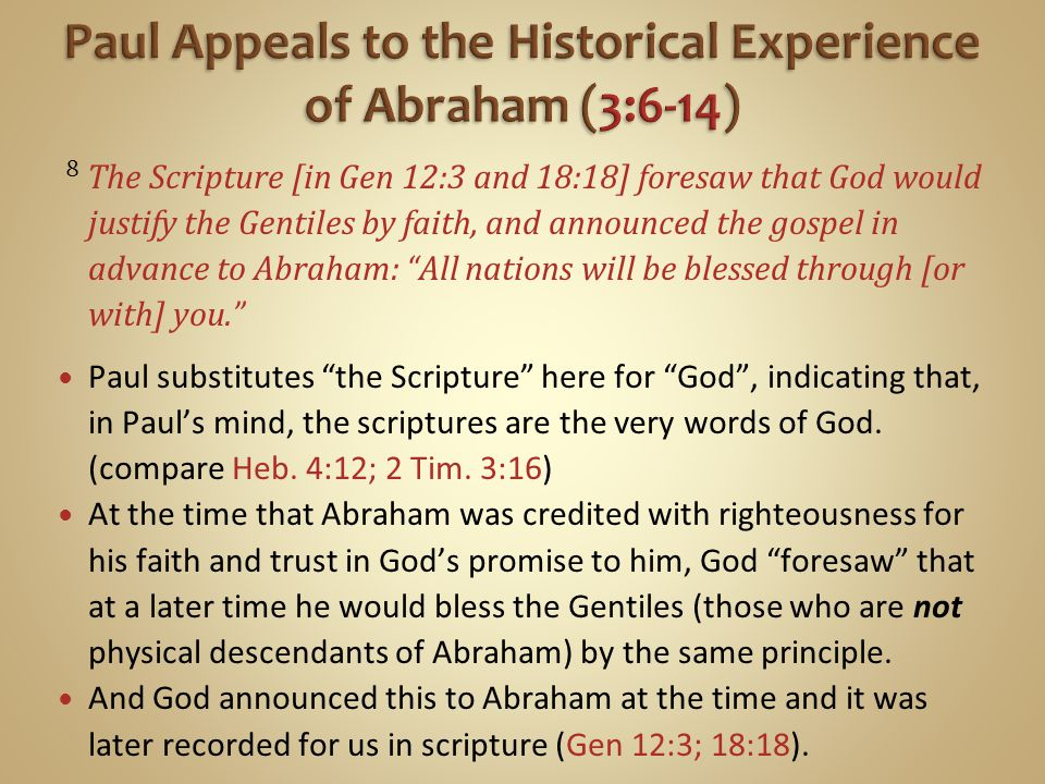 8 The Scripture [in Gen 12:3 and 18:18] foresaw that God would justify the Gentiles by faith, and announced the gospel in advance to Abraham: All nations will be blessed through [or with] you. Paul substitutes the Scripture here for God , indicating that, in Paul's mind, the scriptures are the very words of God.