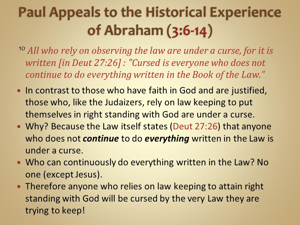 10 All who rely on observing the law are under a curse, for it is written [in Deut 27:26] : Cursed is everyone who does not continue to do everything written in the Book of the Law. In contrast to those who have faith in God and are justified, those who, like the Judaizers, rely on law keeping to put themselves in right standing with God are under a curse.