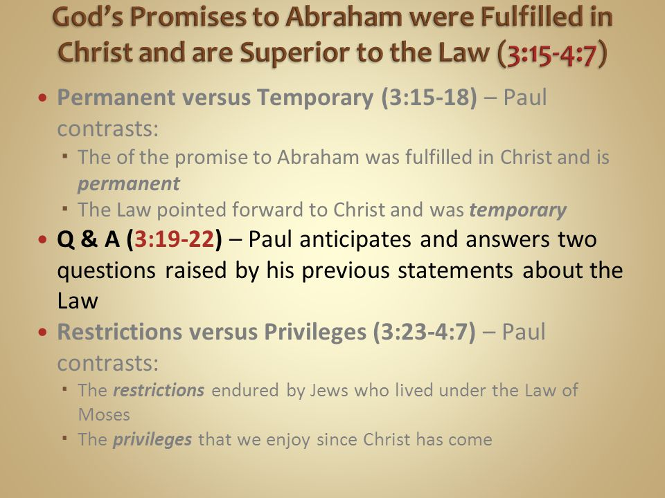 Permanent versus Temporary (3:15-18) – Paul contrasts:  The of the promise to Abraham was fulfilled in Christ and is permanent  The Law pointed forward to Christ and was temporary Q & A (3:19-22) – Paul anticipates and answers two questions raised by his previous statements about the Law Restrictions versus Privileges (3:23-4:7) – Paul contrasts:  The restrictions endured by Jews who lived under the Law of Moses  The privileges that we enjoy since Christ has come