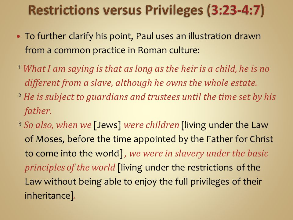 To further clarify his point, Paul uses an illustration drawn from a common practice in Roman culture: 1 What I am saying is that as long as the heir is a child, he is no different from a slave, although he owns the whole estate.