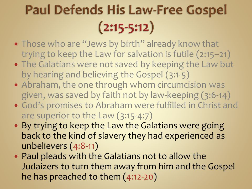 Those who are Jews by birth already know that trying to keep the Law for salvation is futile (2:15–21) The Galatians were not saved by keeping the Law but by hearing and believing the Gospel (3:1-5) Abraham, the one through whom circumcision was given, was saved by faith not by law-keeping (3:6-14) God's promises to Abraham were fulfilled in Christ and are superior to the Law (3:15-4:7) By trying to keep the Law the Galatians were going back to the kind of slavery they had experienced as unbelievers (4:8-11) Paul pleads with the Galatians not to allow the Judaizers to turn them away from him and the Gospel he has preached to them (4:12-20)