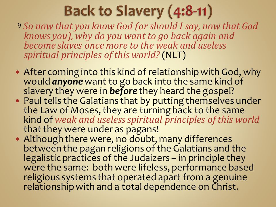 9 So now that you know God (or should I say, now that God knows you), why do you want to go back again and become slaves once more to the weak and useless spiritual principles of this world.