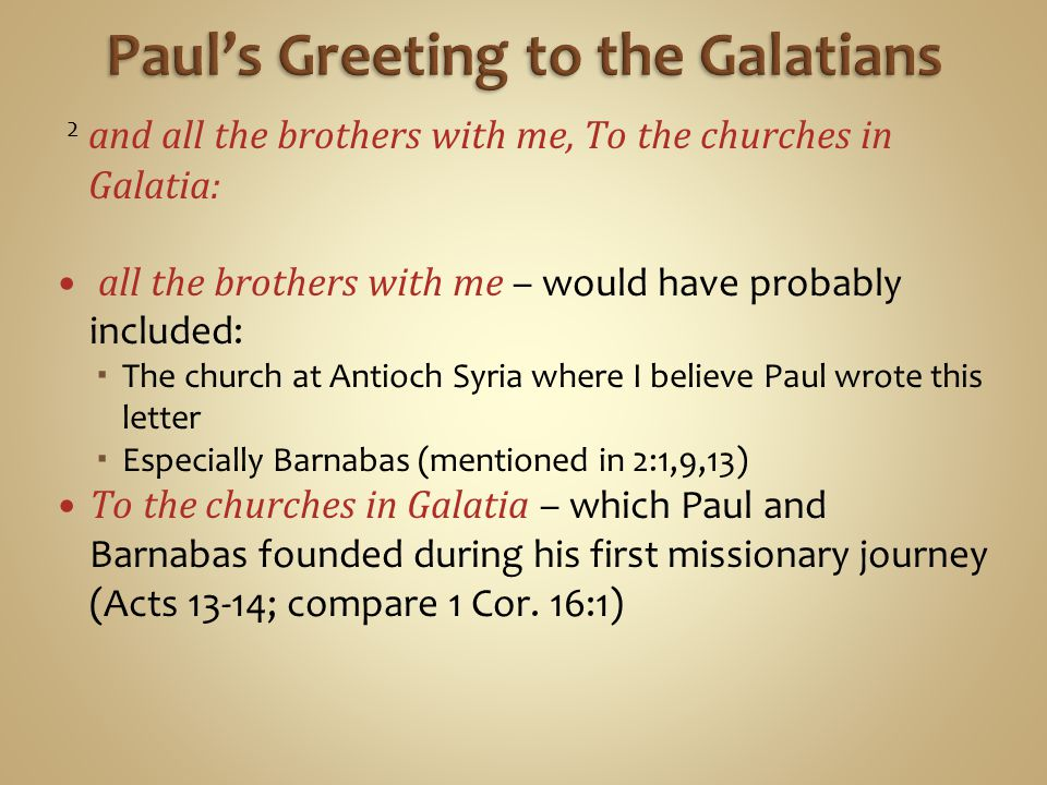 2 and all the brothers with me, To the churches in Galatia: all the brothers with me – would have probably included:  The church at Antioch Syria where I believe Paul wrote this letter  Especially Barnabas (mentioned in 2:1,9,13) To the churches in Galatia – which Paul and Barnabas founded during his first missionary journey (Acts 13-14; compare 1 Cor.