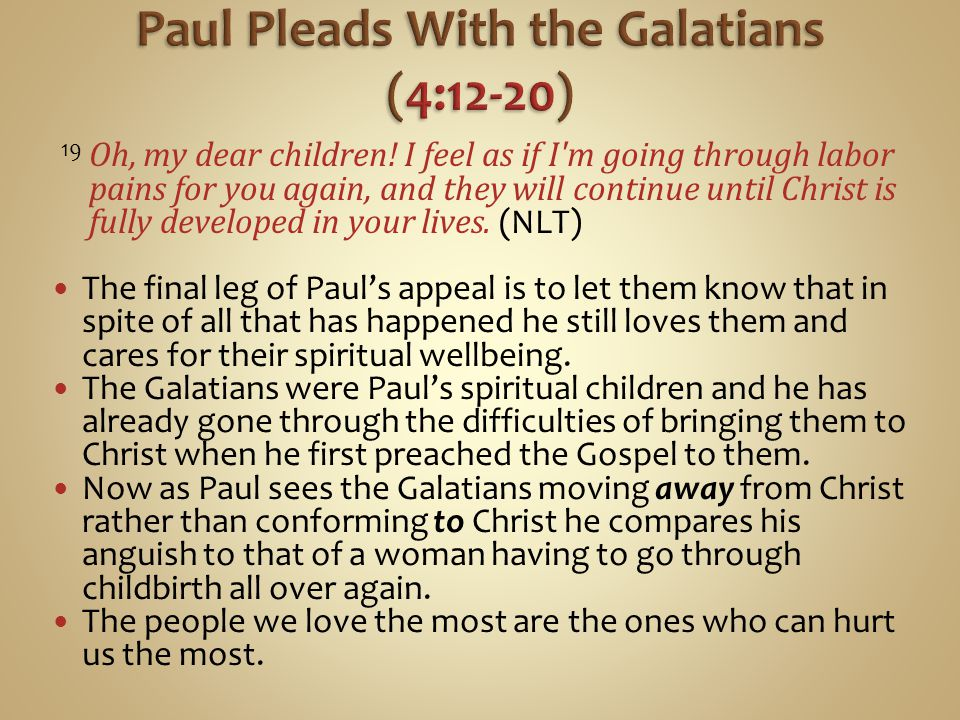 19 Oh, my dear children! I feel as if I'm going through labor pains for you again, and they will continue until Christ is fully developed in your live