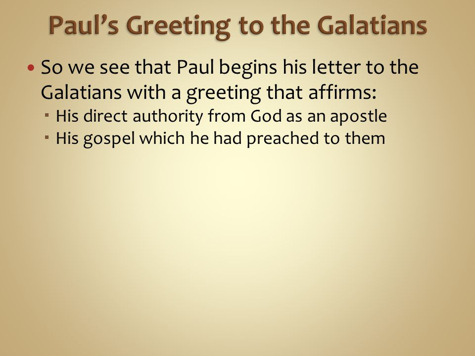 So we see that Paul begins his letter to the Galatians with a greeting that affirms:  His direct authority from God as an apostle  His gospel which he had preached to them