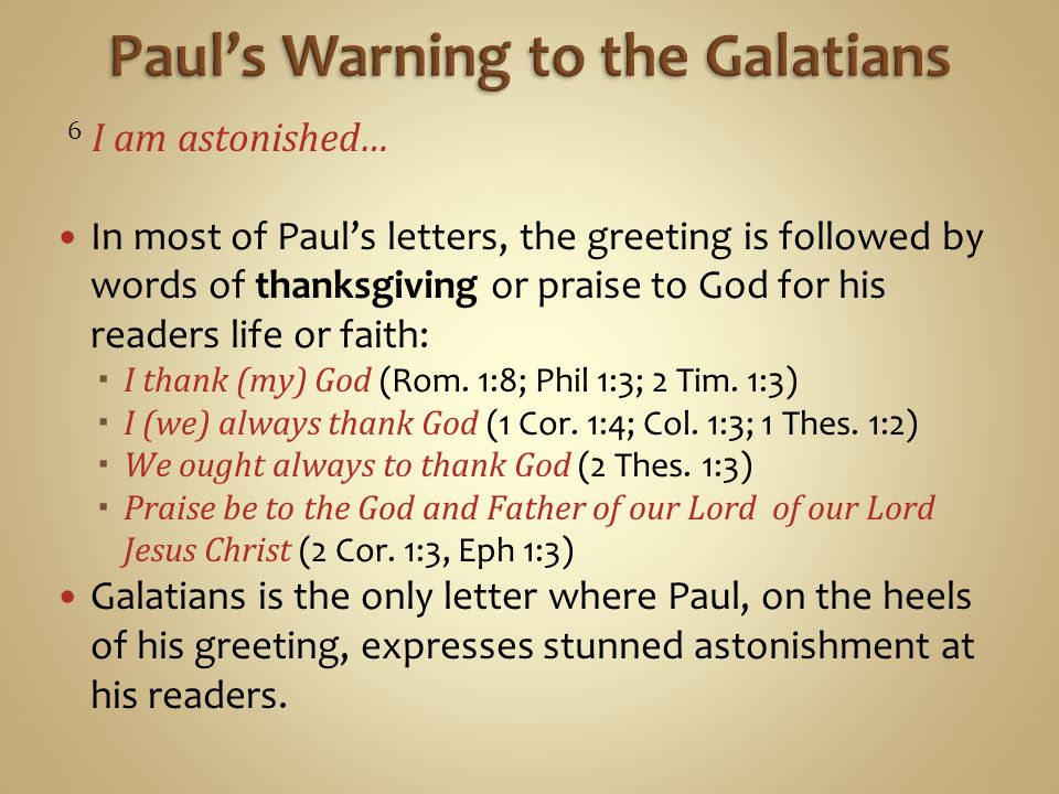 6 I am astonished… In most of Paul's letters, the greeting is followed by words of thanksgiving or praise to God for his readers life or faith:  I thank (my) God (Rom.