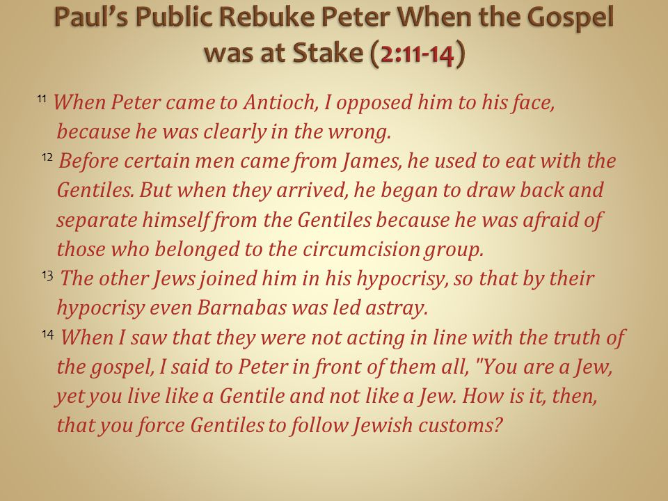 11 When Peter came to Antioch, I opposed him to his face, because he was clearly in the wrong.