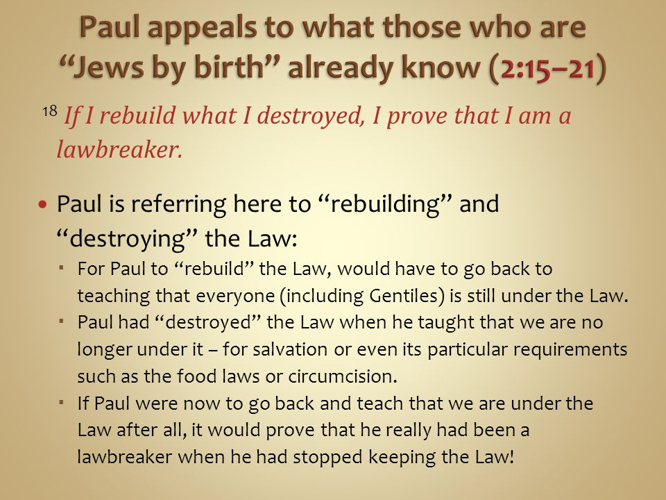 """18 If I rebuild what I destroyed, I prove that I am a lawbreaker. Paul is referring here to """"rebuilding"""" and """"destroying"""" the Law:  For Paul to """"rebu"""