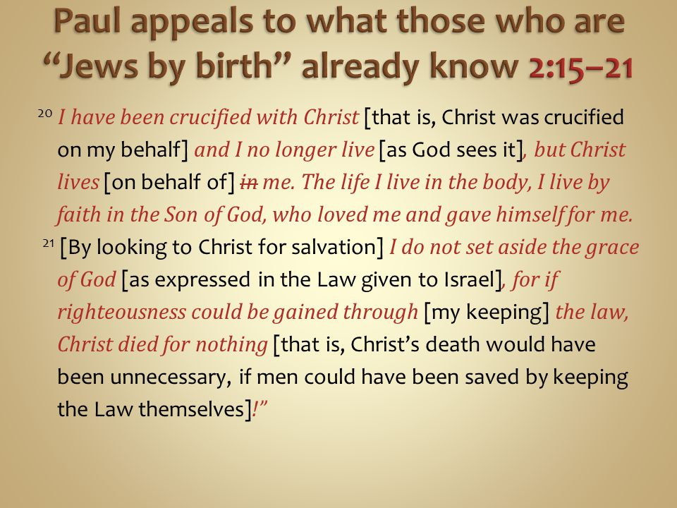 20 I have been crucified with Christ [that is, Christ was crucified on my behalf] and I no longer live [as God sees it], but Christ lives [on behalf of] in me.